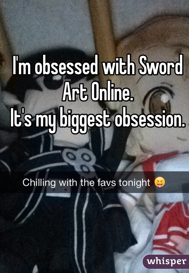 I'm obsessed with Sword Art Online. It's my biggest obsession.