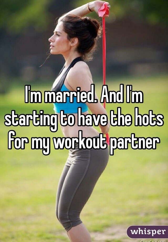 I'm married. And I'm starting to have the hots for my workout partner