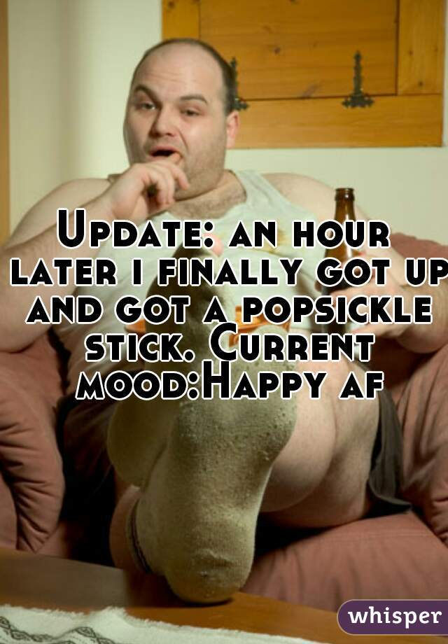 Update: an hour later i finally got up and got a popsickle stick. Current mood:Happy af