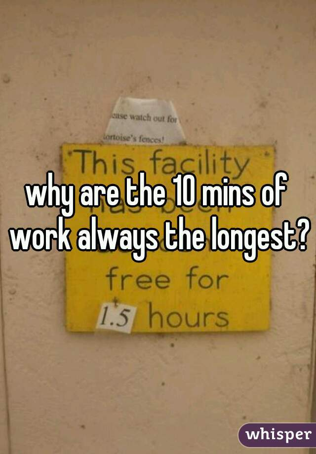 why are the 10 mins of work always the longest?