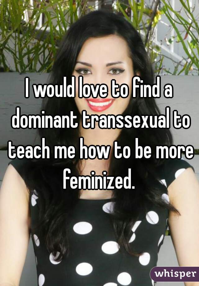 I would love to find a dominant transsexual to teach me how to be more feminized.