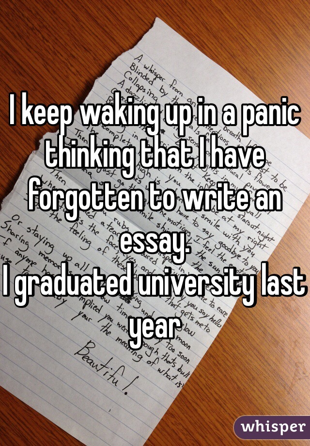 I keep waking up in a panic thinking that I have forgotten to write an essay. I graduated university last year
