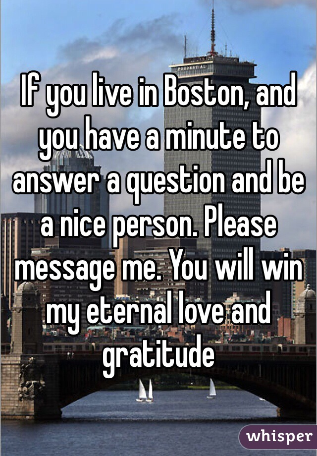 If you live in Boston, and you have a minute to answer a question and be a nice person. Please message me. You will win my eternal love and gratitude