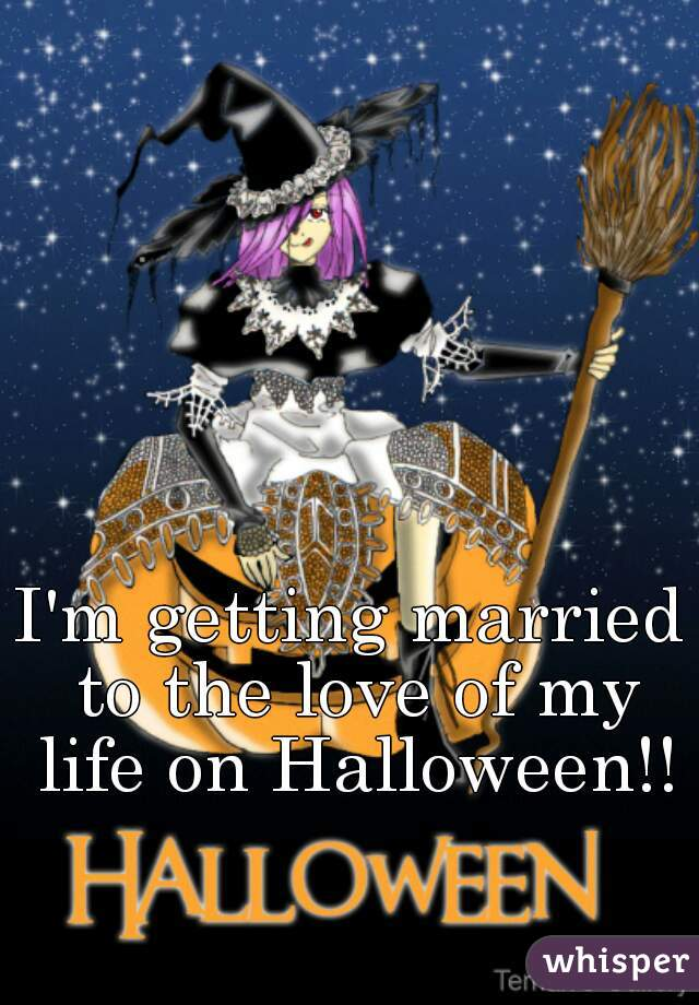 I'm getting married to the love of my life on Halloween!!