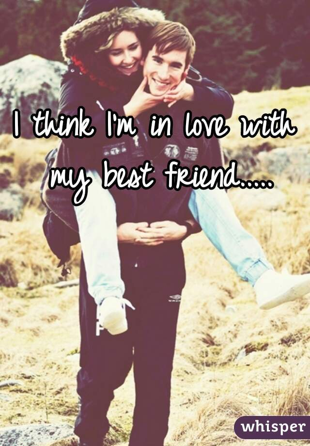 I think I'm in love with my best friend.....
