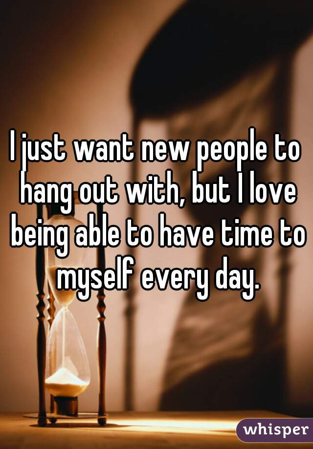 I just want new people to hang out with, but I love being able to have time to myself every day.