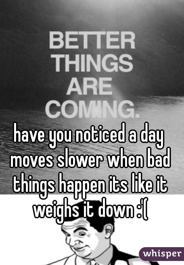 have you noticed a day moves slower when bad things happen its like it weighs it down :'(