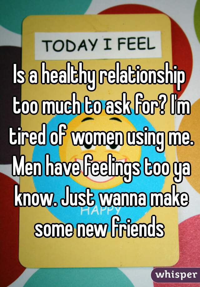 Is a healthy relationship too much to ask for? I'm tired of women using me. Men have feelings too ya know. Just wanna make some new friends