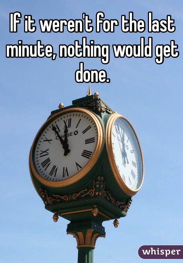 If it weren't for the last minute, nothing would get done.
