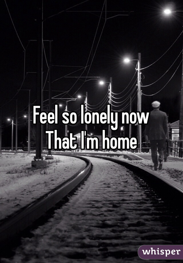 Feel so lonely now  That I'm home