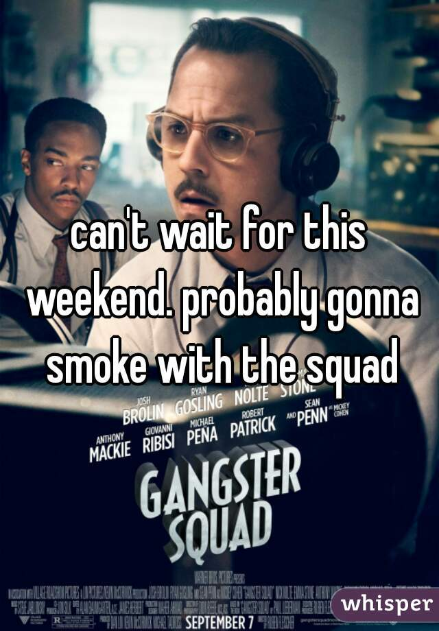 can't wait for this weekend. probably gonna smoke with the squad