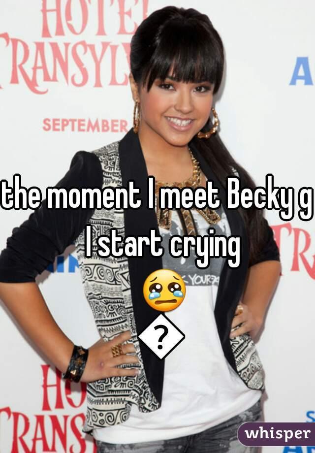 the moment I meet Becky g  I start crying 😢😭