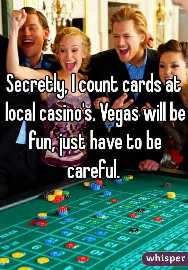 Secretly, I count cards at local casino's. Vegas will be fun, just have to be careful.