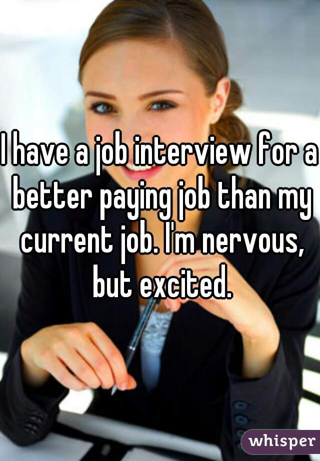 I have a job interview for a better paying job than my current job. I'm nervous, but excited.