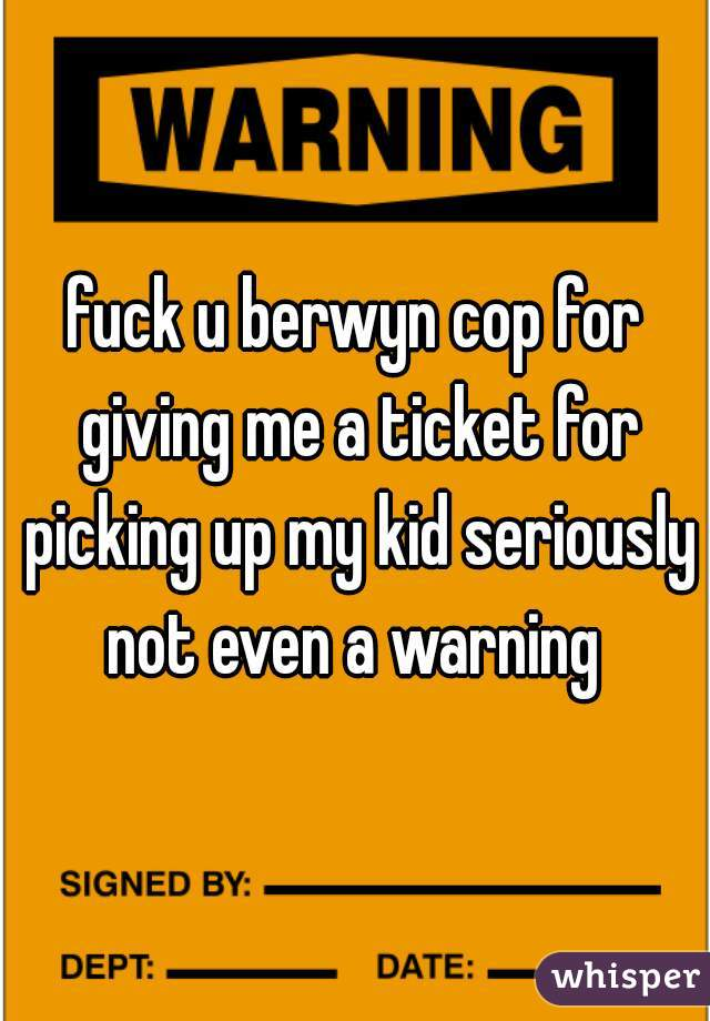 fuck u berwyn cop for giving me a ticket for picking up my kid seriously not even a warning