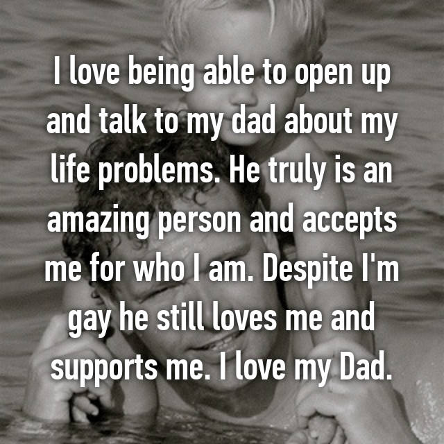 I love being able to open up and talk to my dad about my life problems. He truly is an amazing person and accepts me for who I am. Despite I'm gay he still loves me and supports me. I love my Dad.
