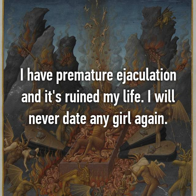 I have premature ejaculation and it's ruined my life. I will never date any girl again.