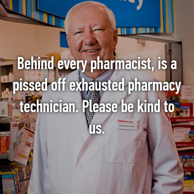 Behind every pharmacist, is a pissed off exhausted pharmacy technician. Please be kind to us.