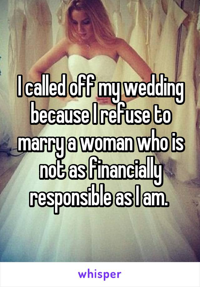 I called off my wedding because I refuse to marry a woman who is not as financially responsible as I am.