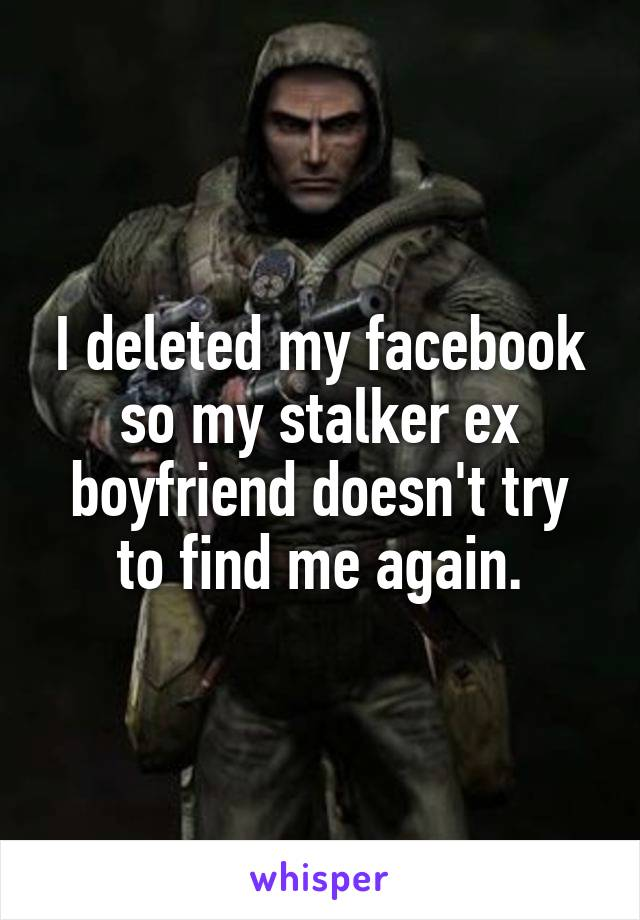 I deleted my facebook so my stalker ex boyfriend doesn't try to find me again.