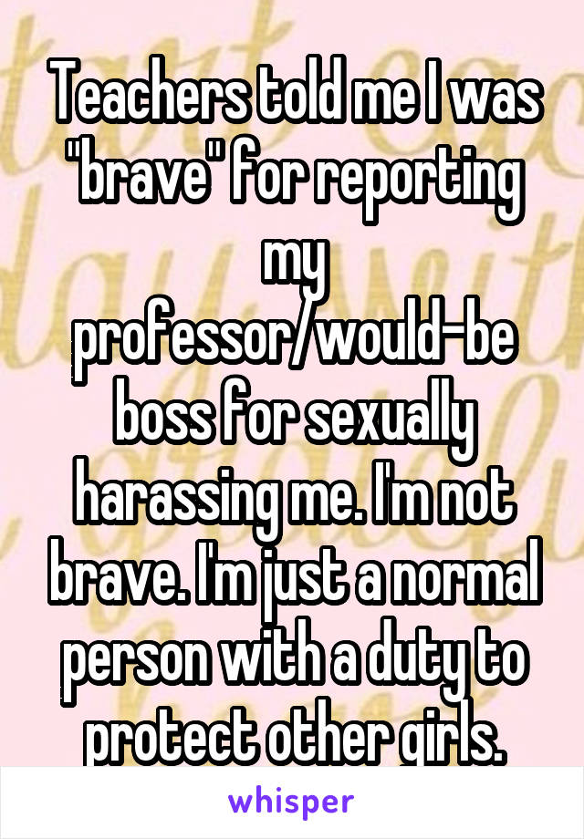 """Teachers told me I was """"brave"""" for reporting my professor/would-be boss for sexually harassing me. I'm not brave. I'm just a normal person with a duty to protect other girls."""