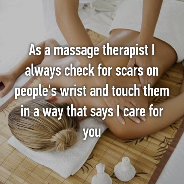 As a massage therapist I always check for scars on people's wrist and touch them in a way that says I care for you