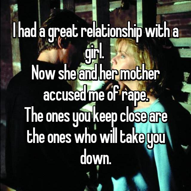 I had a great relationship with a girl.  Now she and her mother accused me of rape. The ones you keep close are the ones who will take you down.