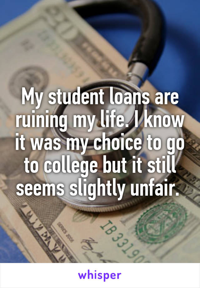 My student loans are ruining my life. I know it was my choice to go to college but it still seems slightly unfair.