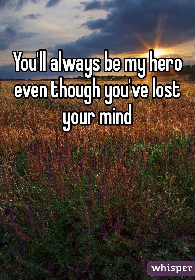 You'll always be my hero even though you've lost your mind