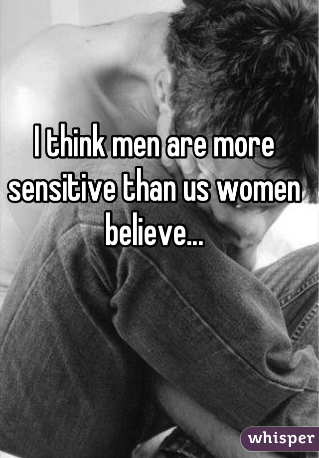 I think men are more sensitive than us women believe...