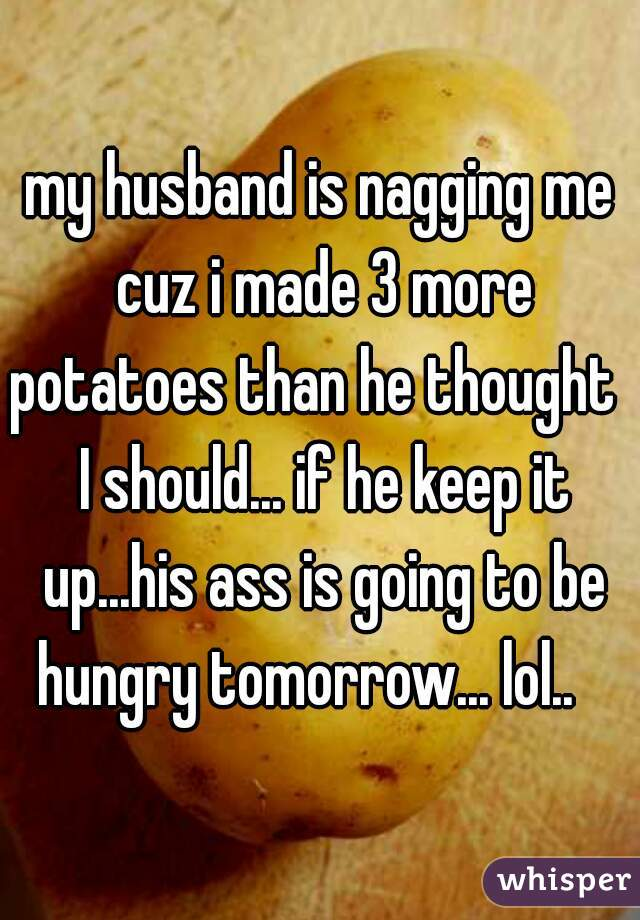 my husband is nagging me cuz i made 3 more potatoes than he thought   I should... if he keep it up...his ass is going to be hungry tomorrow... lol..