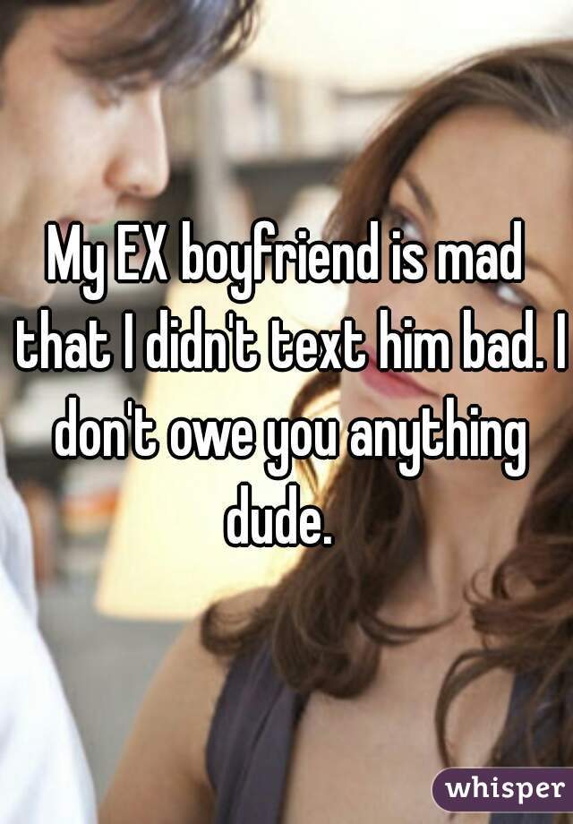 My EX boyfriend is mad that I didn't text him bad. I don't owe you anything dude.