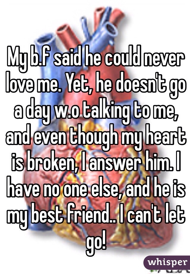 My b.f said he could never love me. Yet, he doesn't go a day w.o talking to me, and even though my heart is broken, I answer him. I have no one else, and he is my best friend.. I can't let go!