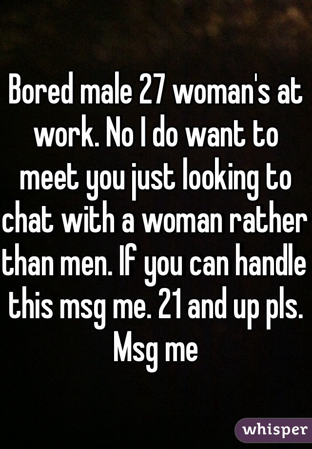 Bored male 27 woman's at work. No I do want to meet you just looking to chat with a woman rather than men. If you can handle this msg me. 21 and up pls. Msg me