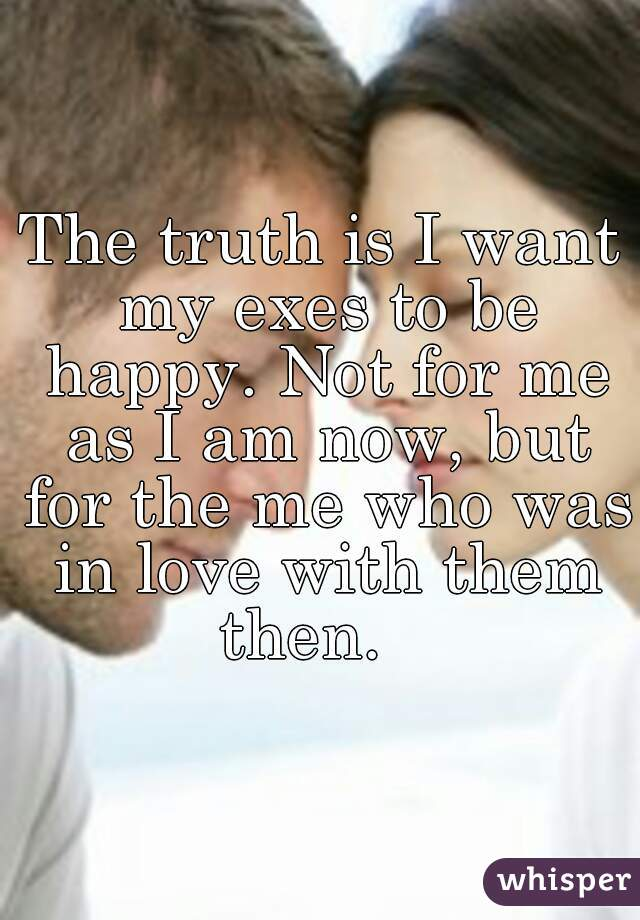The truth is I want my exes to be happy. Not for me as I am now, but for the me who was in love with them then.