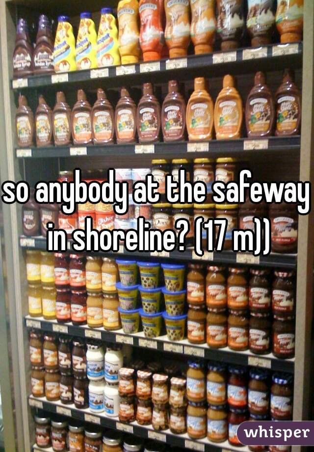 so anybody at the safeway in shoreline? (17 m))