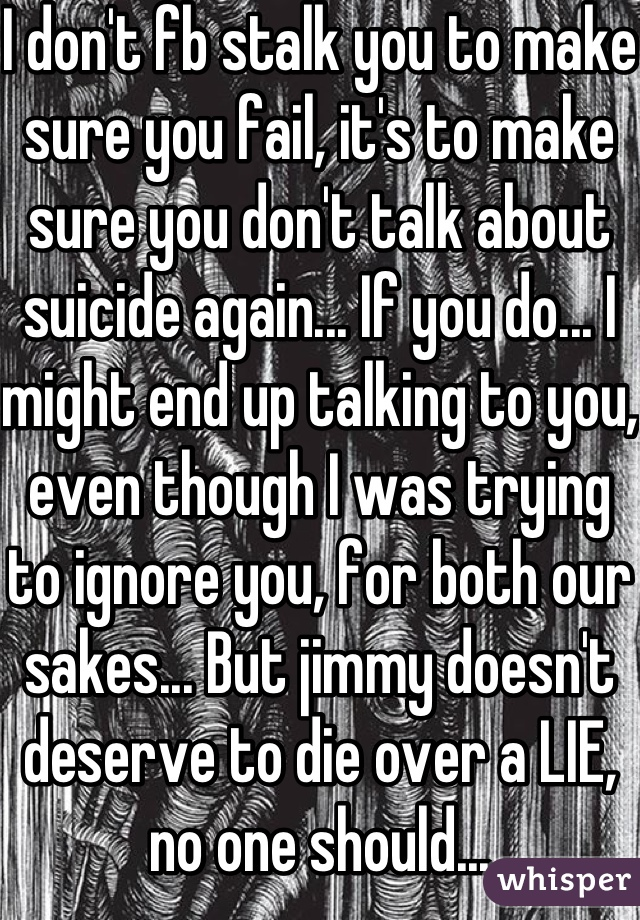 I don't fb stalk you to make sure you fail, it's to make sure you don't talk about suicide again... If you do... I might end up talking to you, even though I was trying to ignore you, for both our sakes... But jimmy doesn't deserve to die over a LIE, no one should...
