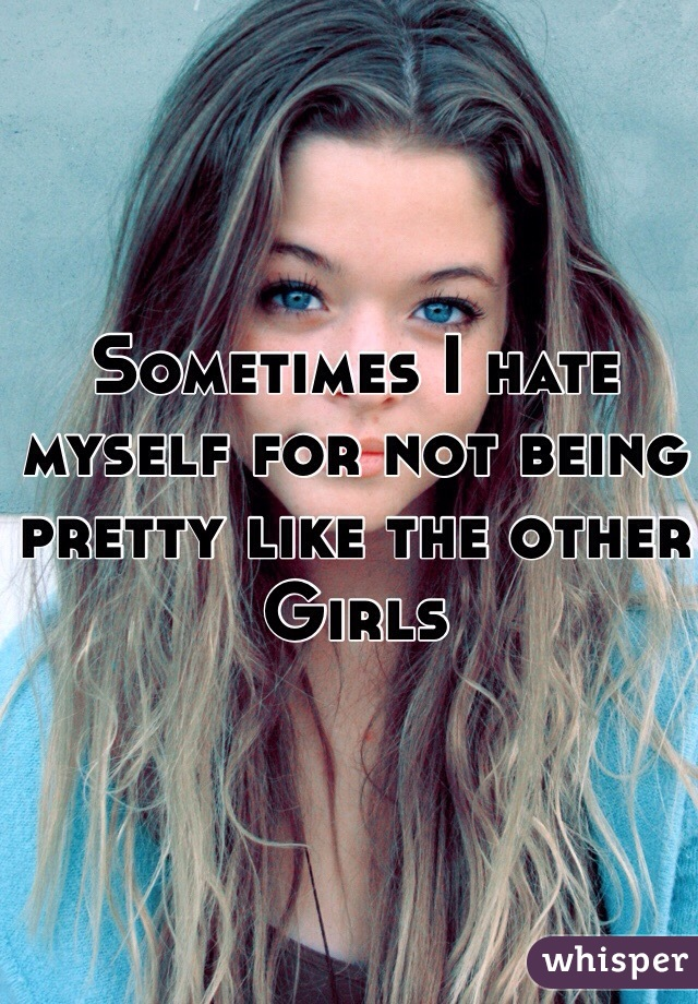 Sometimes I hate myself for not being pretty like the other Girls