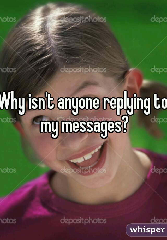 Why isn't anyone replying to my messages?
