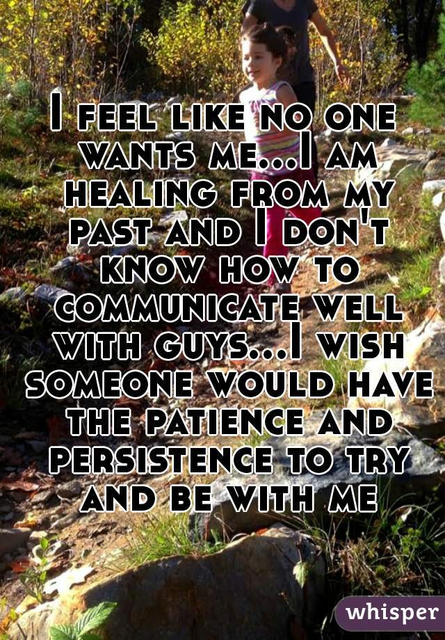 I feel like no one wants me...I am healing from my past and I don't know how to communicate well with guys...I wish someone would have the patience and persistence to try and be with me