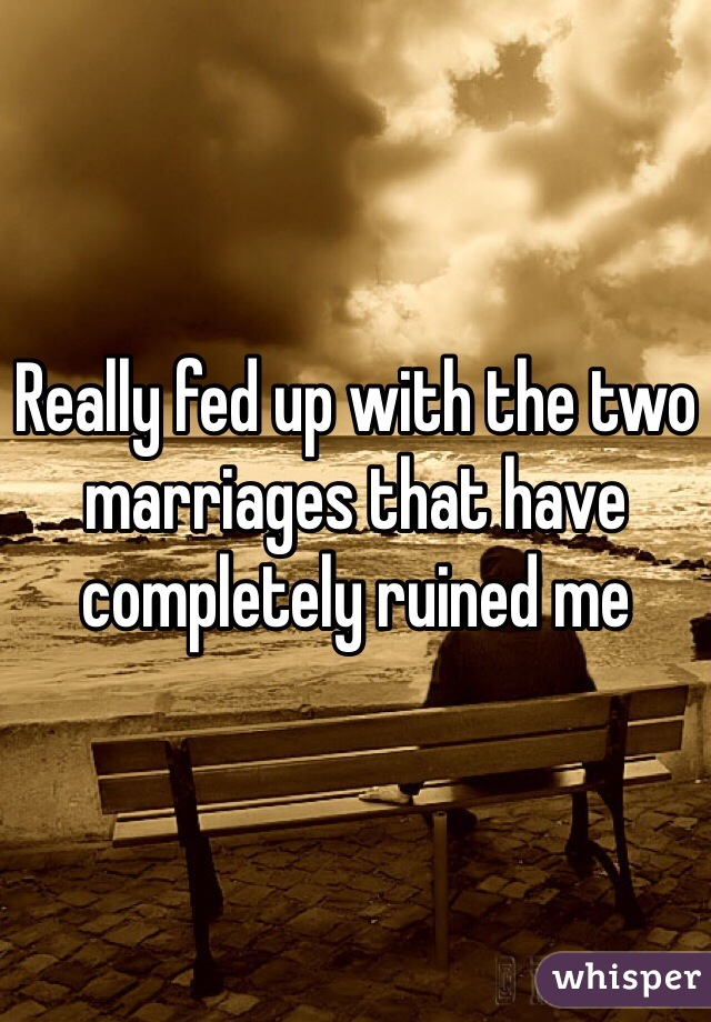 Really fed up with the two marriages that have completely ruined me