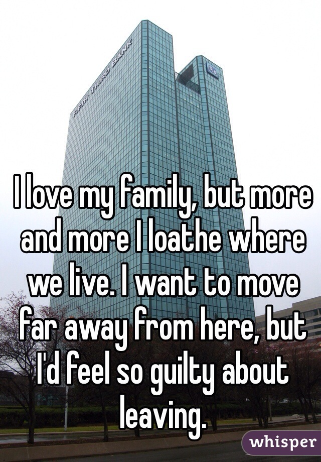 I love my family, but more and more I loathe where we live. I want to move far away from here, but I'd feel so guilty about leaving.