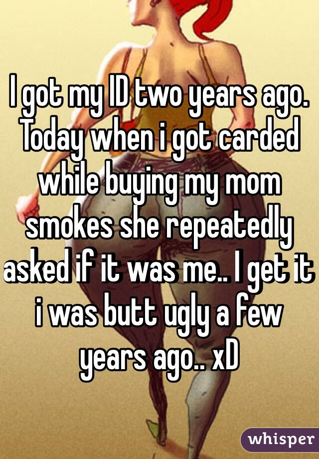 I got my ID two years ago. Today when i got carded while buying my mom smokes she repeatedly asked if it was me.. I get it i was butt ugly a few years ago.. xD