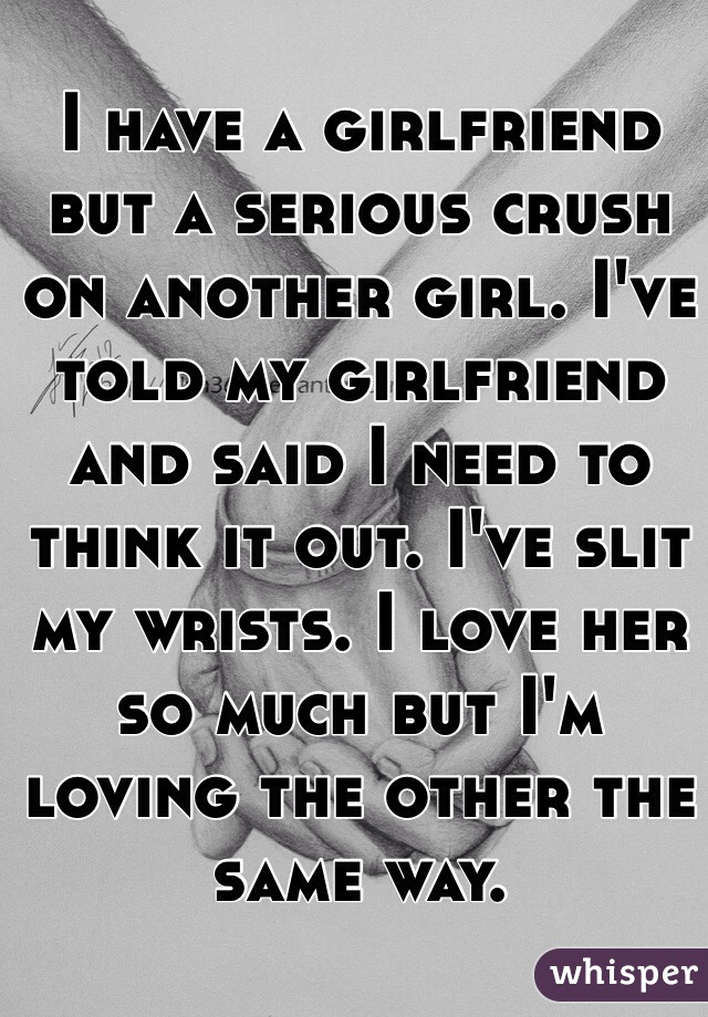 I have a girlfriend but a serious crush on another girl. I've told my girlfriend and said I need to think it out. I've slit my wrists. I love her so much but I'm loving the other the same way.