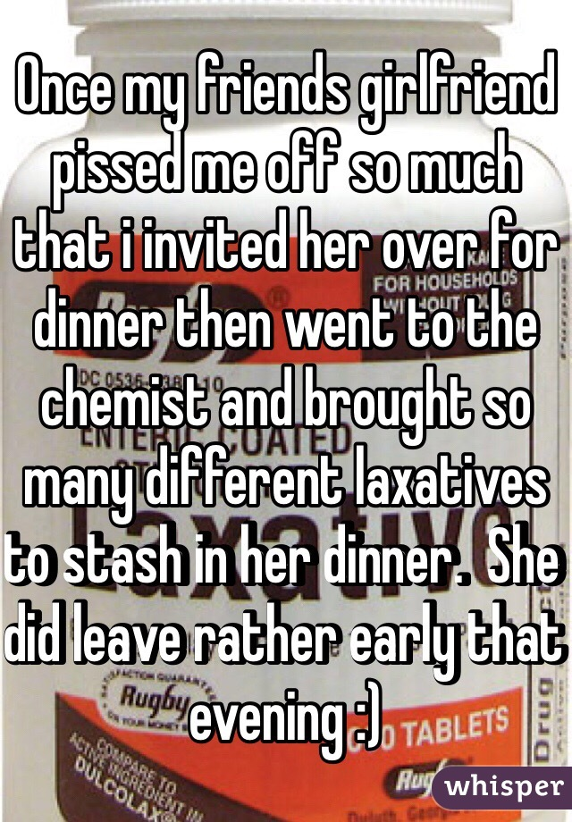 Once my friends girlfriend pissed me off so much that i invited her over for dinner then went to the chemist and brought so many different laxatives to stash in her dinner.  She did leave rather early that evening :)