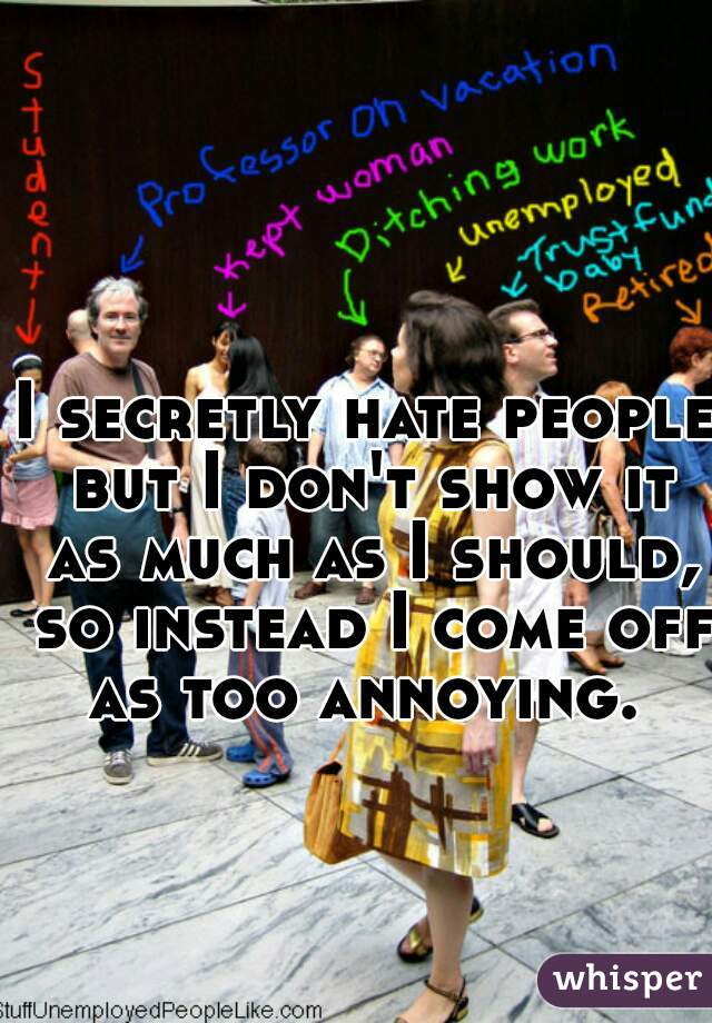 I secretly hate people but I don't show it as much as I should, so instead I come off as too annoying.