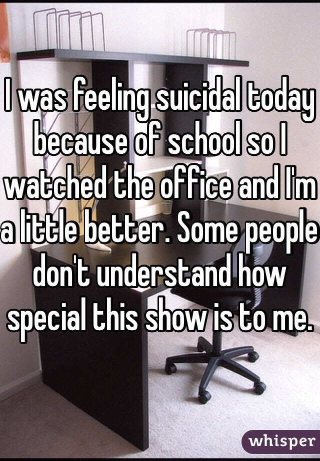 I was feeling suicidal today because of school so I watched the office and I'm a little better. Some people don't understand how special this show is to me.