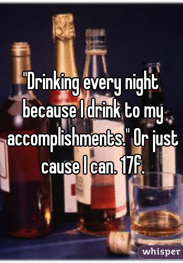 """""""Drinking every night because I drink to my accomplishments."""" Or just cause I can. 17f."""