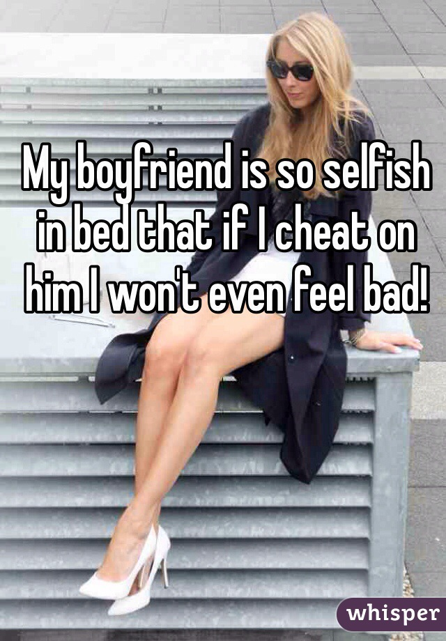 My boyfriend is so selfish in bed that if I cheat on him I won't even feel bad!