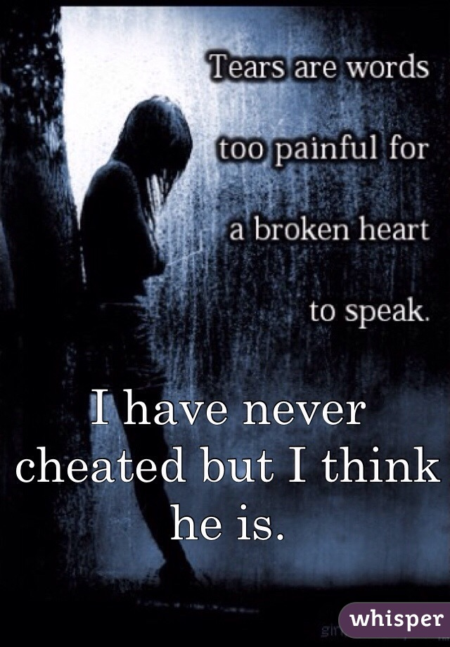 I have never cheated but I think he is.